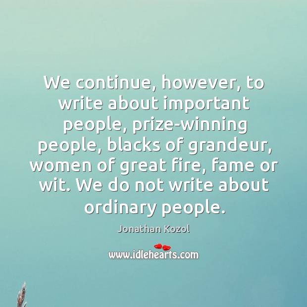 We continue, however, to write about important people, prize-winning people, blacks of Jonathan Kozol Picture Quote