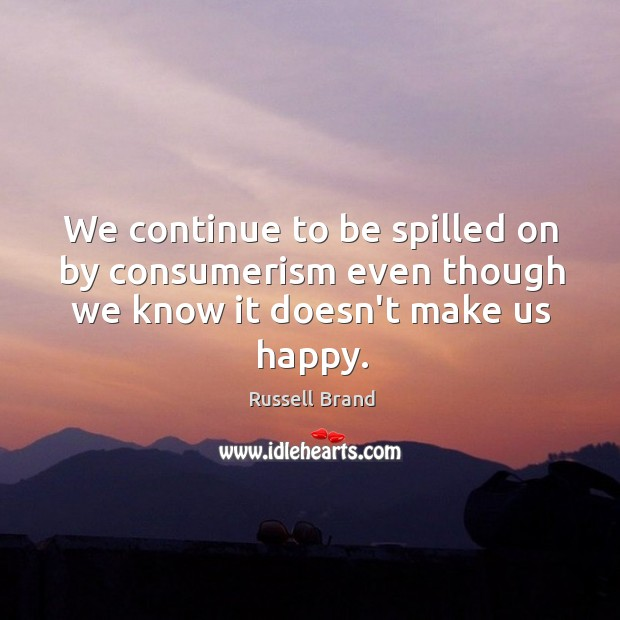 We continue to be spilled on by consumerism even though we know it doesn't make us happy. Image