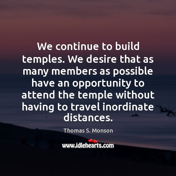 We continue to build temples. We desire that as many members as Thomas S. Monson Picture Quote