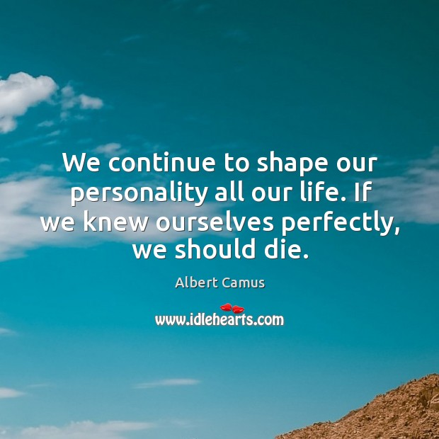 We continue to shape our personality all our life. If we knew ourselves perfectly, we should die. Image