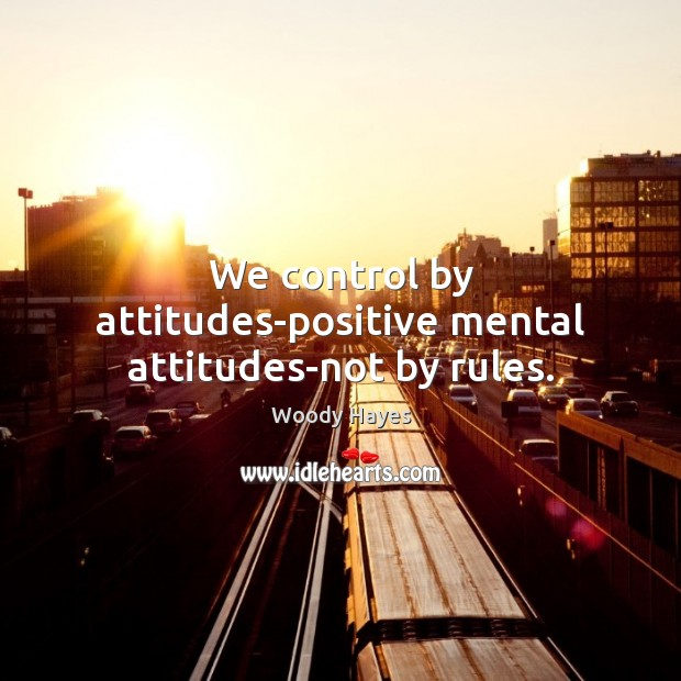 We control by attitudes-positive mental attitudes-not by rules. Image