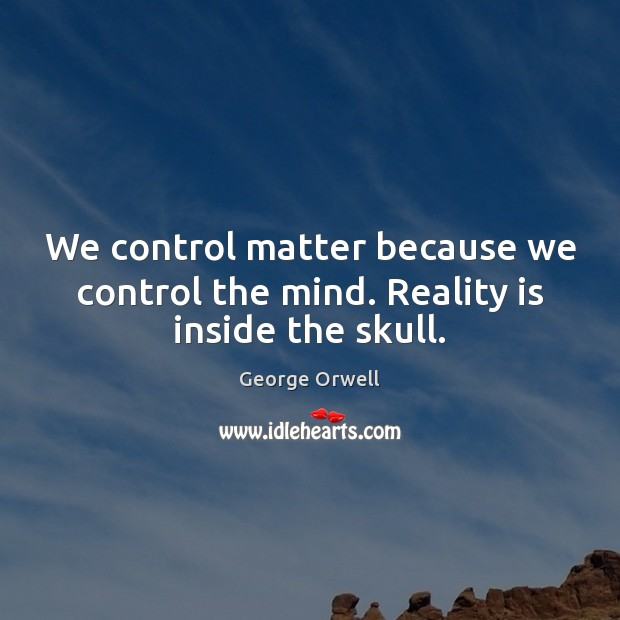 We control matter because we control the mind. Reality is inside the skull. George Orwell Picture Quote