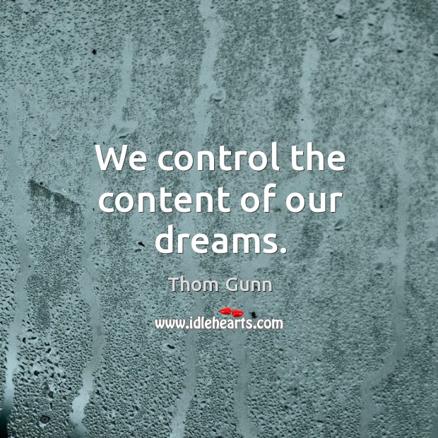We control the content of our dreams. Thom Gunn Picture Quote