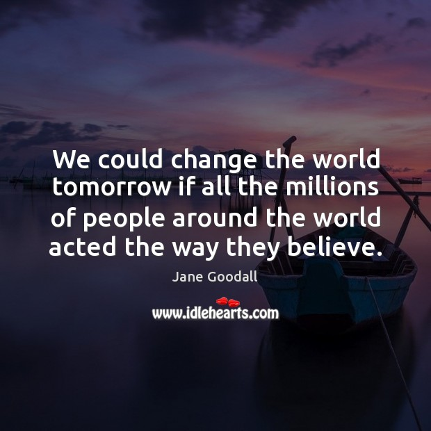 Image, We could change the world tomorrow if all the millions of people