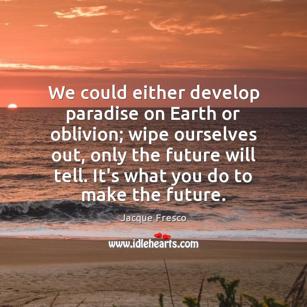 We could either develop paradise on Earth or oblivion; wipe ourselves out, Image