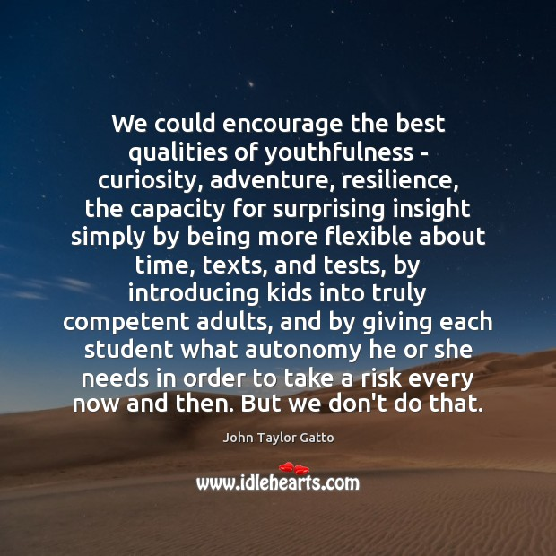We could encourage the best qualities of youthfulness – curiosity, adventure, resilience, John Taylor Gatto Picture Quote