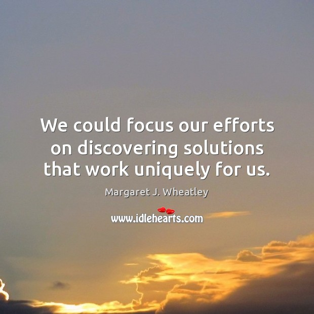 We could focus our efforts on discovering solutions that work uniquely for us. Margaret J. Wheatley Picture Quote