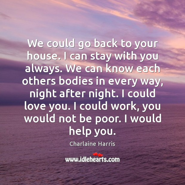 We could go back to your house. I can stay with you Charlaine Harris Picture Quote