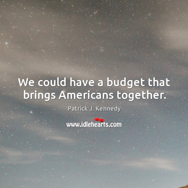 We could have a budget that brings americans together. Image