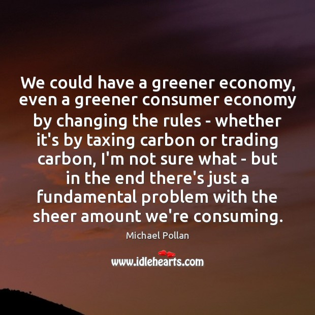 We could have a greener economy, even a greener consumer economy by Michael Pollan Picture Quote