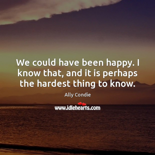 We could have been happy. I know that, and it is perhaps the hardest thing to know. Image