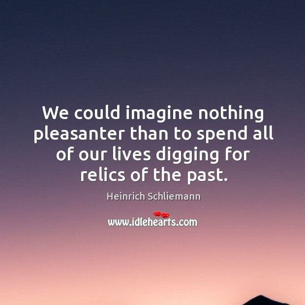 We could imagine nothing pleasanter than to spend all of our lives digging for relics of the past. Image