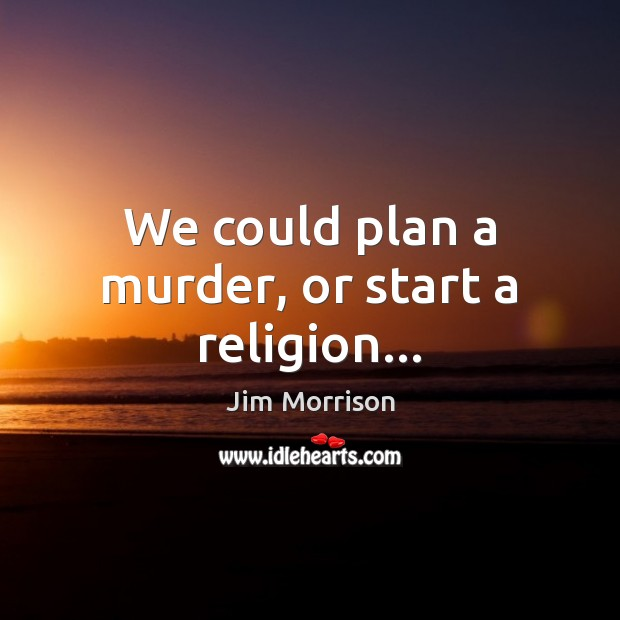 Image, We could plan a murder, or start a religion…