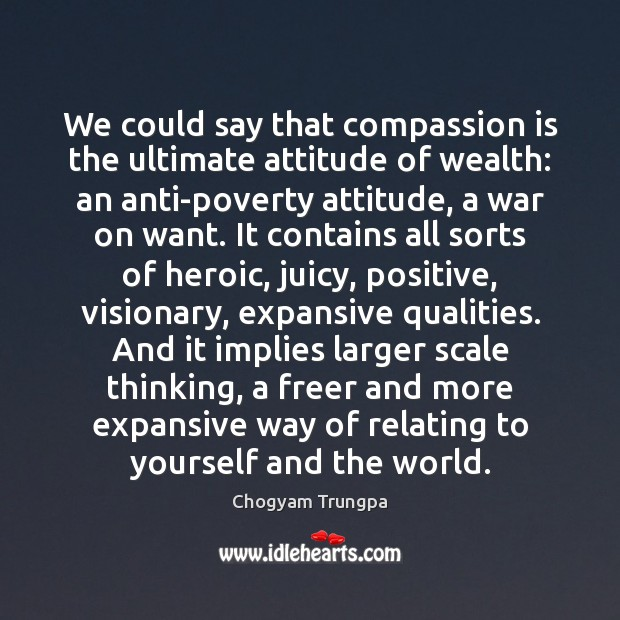 We could say that compassion is the ultimate attitude of wealth: an Image