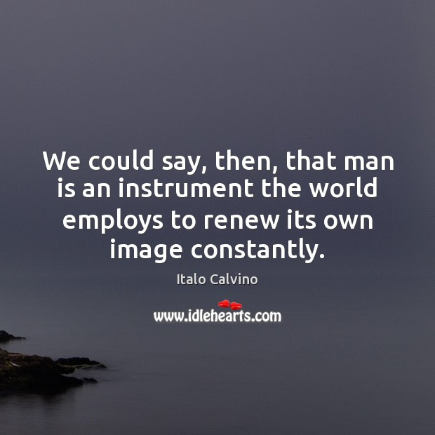 We could say, then, that man is an instrument the world employs Image