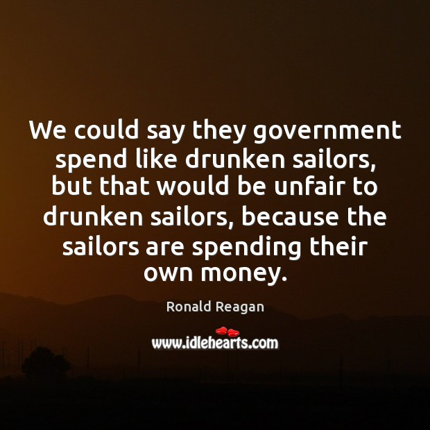 We could say they government spend like drunken sailors, but that would Image