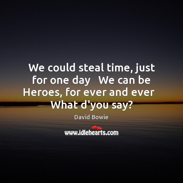 Image, We could steal time, just for one day   We can be Heroes,