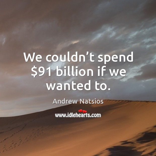 Image, We couldn't spend $91 billion if we wanted to.