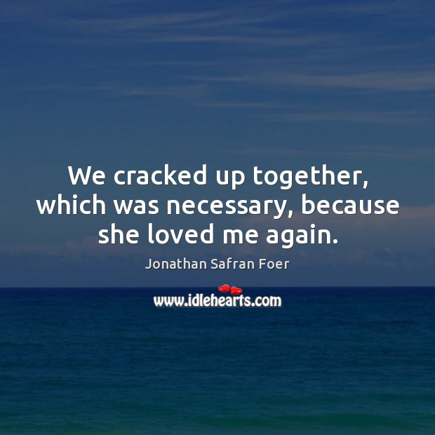 We cracked up together, which was necessary, because she loved me again. Image