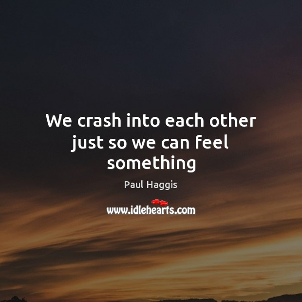We crash into each other just so we can feel something Image