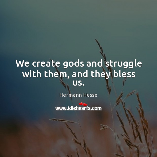 Image, We create Gods and struggle with them, and they bless us.