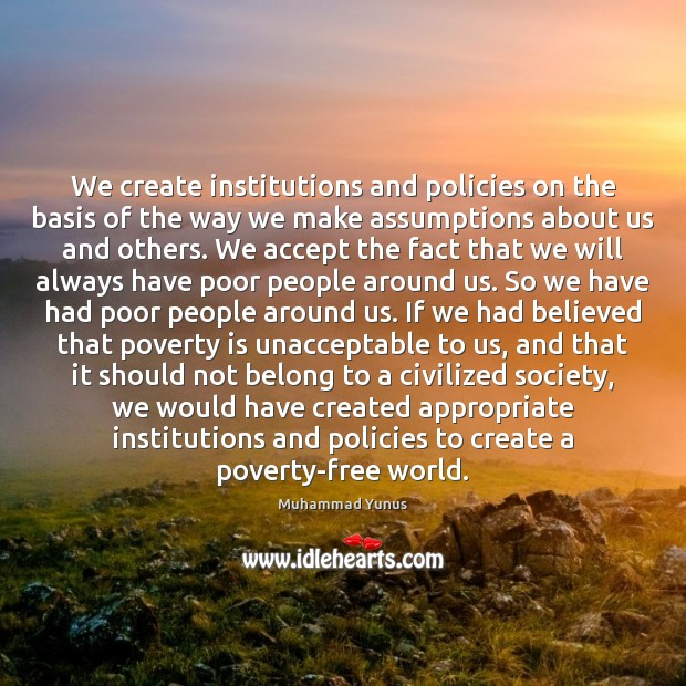 We create institutions and policies on the basis of the way we Poverty Quotes Image
