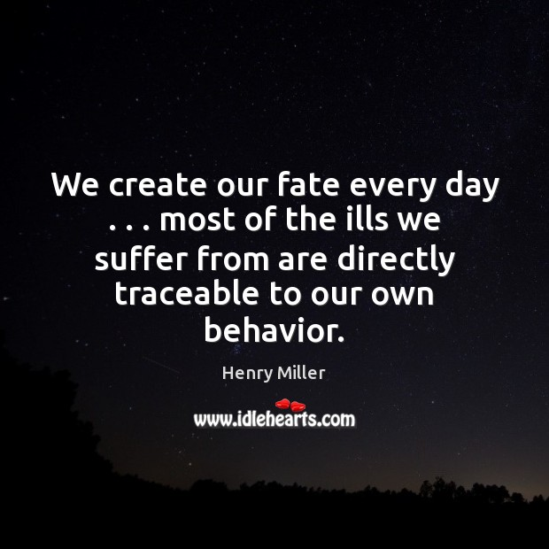 We create our fate every day . . . most of the ills we suffer Henry Miller Picture Quote