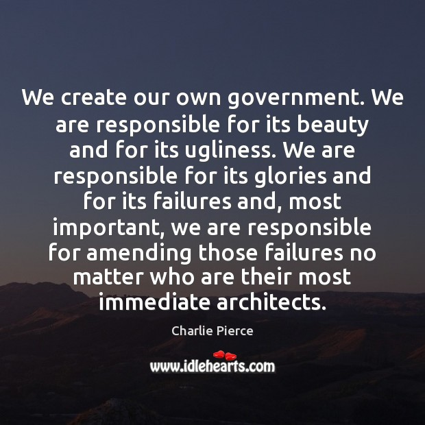 Image, We create our own government. We are responsible for its beauty and