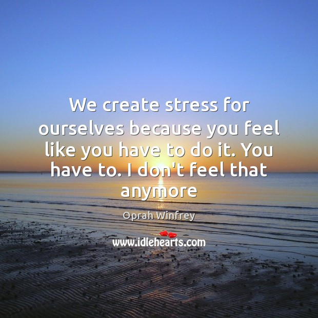 We create stress for ourselves because you feel like you have to Oprah Winfrey Picture Quote