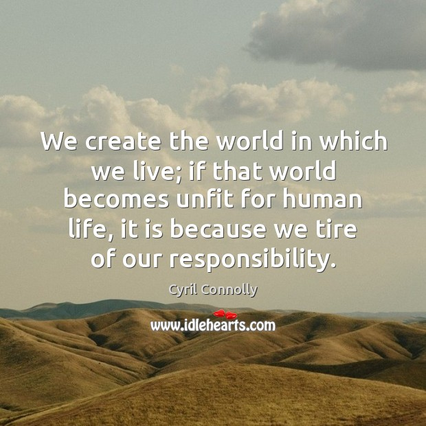 We create the world in which we live; if that world becomes Cyril Connolly Picture Quote