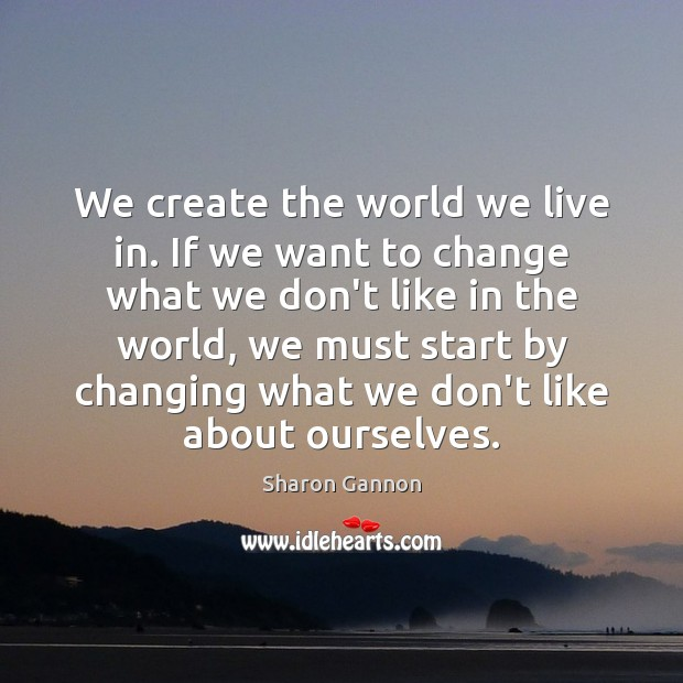 We create the world we live in. If we want to change Sharon Gannon Picture Quote