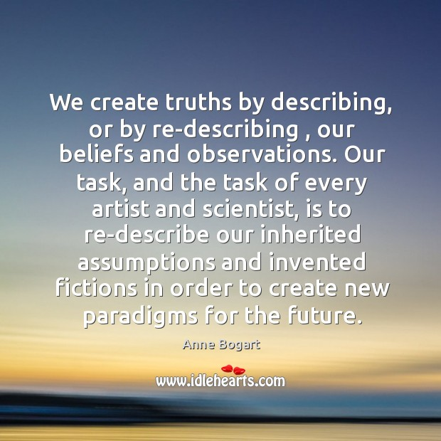 Image, We create truths by describing, or by re-describing , our beliefs and observations.