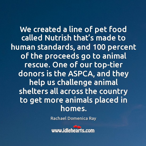 We created a line of pet food called nutrish that's made to human standards, and 100 percent Rachael Domenica Ray Picture Quote