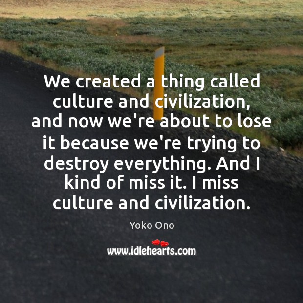 We created a thing called culture and civilization, and now we're about Yoko Ono Picture Quote
