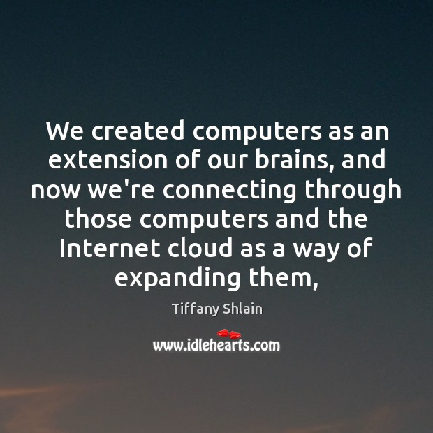We created computers as an extension of our brains, and now we're Image