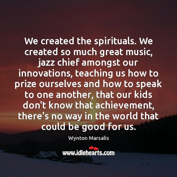 We created the spirituals. We created so much great music, jazz chief Wynton Marsalis Picture Quote
