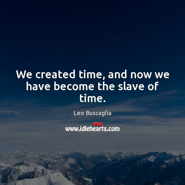 Image, We created time, and now we have become the slave of time.
