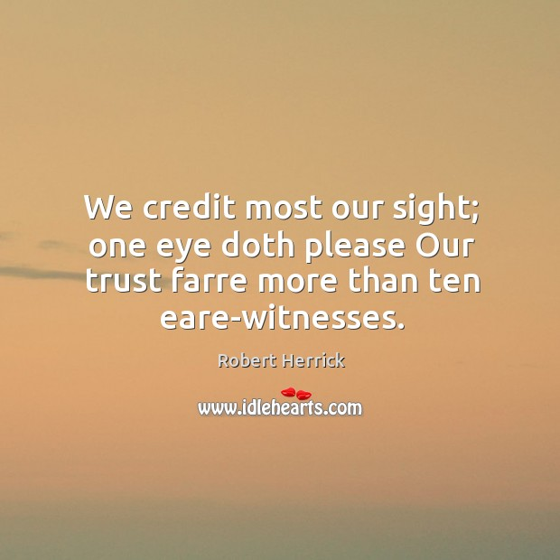 We credit most our sight; one eye doth please Our trust farre Image