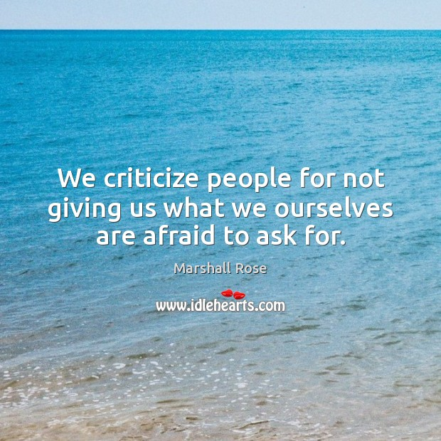We criticize people for not giving us what we ourselves are afraid to ask for. Image