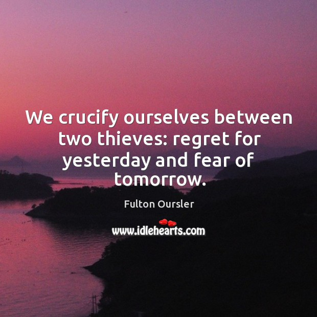We crucify ourselves between two thieves: regret for yesterday and fear of tomorrow. Image