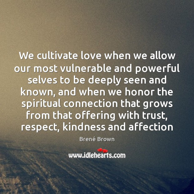 We cultivate love when we allow our most vulnerable and powerful selves Brené Brown Picture Quote