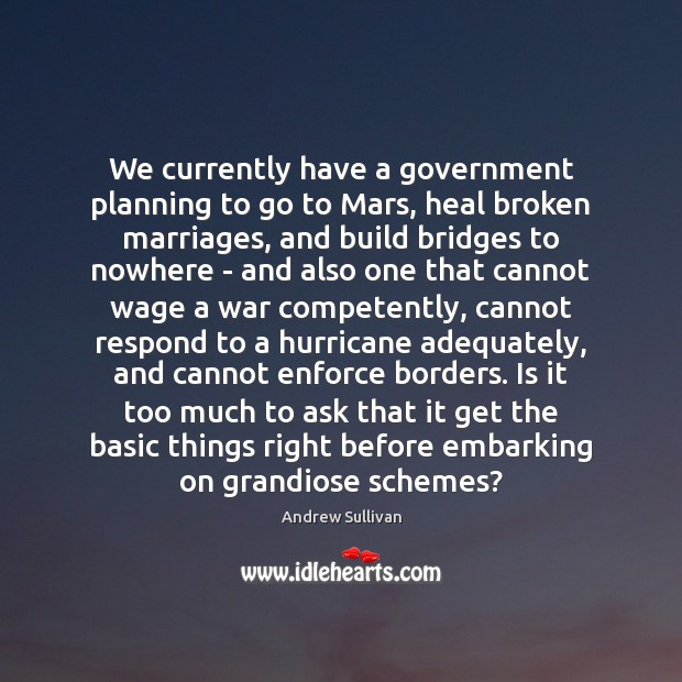 We currently have a government planning to go to Mars, heal broken Andrew Sullivan Picture Quote