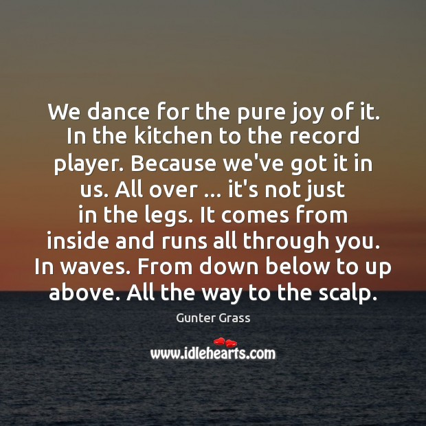 We dance for the pure joy of it. In the kitchen to Gunter Grass Picture Quote