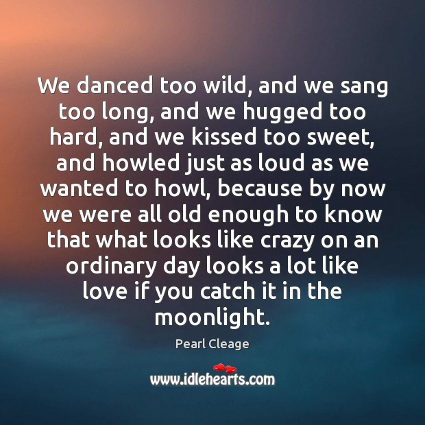 We danced too wild, and we sang too long, and we hugged Pearl Cleage Picture Quote