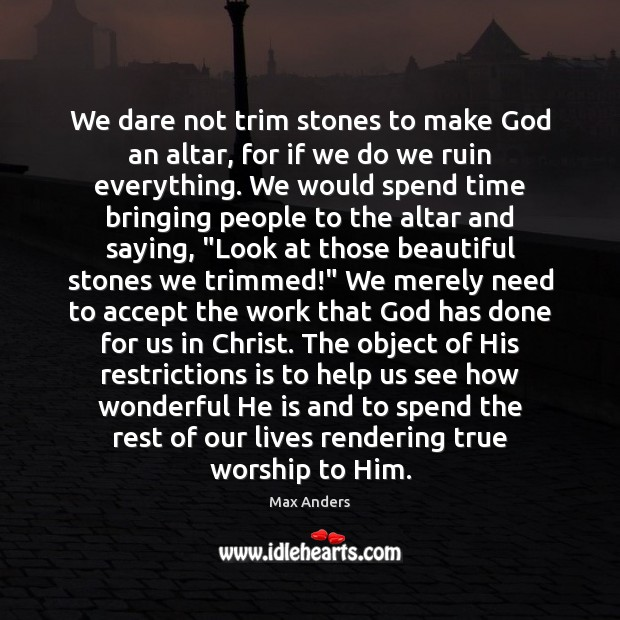 We dare not trim stones to make God an altar, for if Max Anders Picture Quote