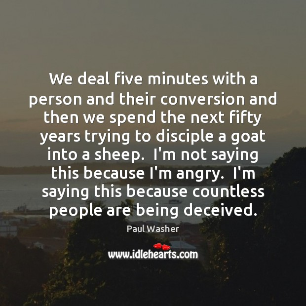 We deal five minutes with a person and their conversion and then Paul Washer Picture Quote