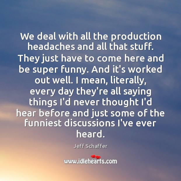 We deal with all the production headaches and all that stuff. They Image