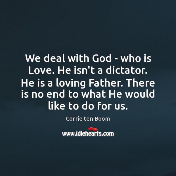 We deal with God – who is Love. He isn't a dictator. Corrie ten Boom Picture Quote
