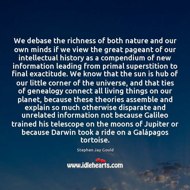 We debase the richness of both nature and our own minds if Stephen Jay Gould Picture Quote