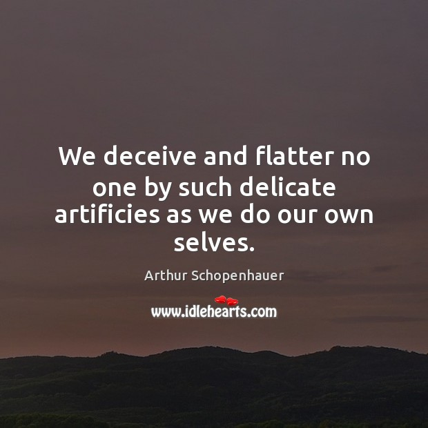 Image, We deceive and flatter no one by such delicate artificies as we do our own selves.